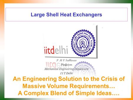 Large Shell Heat Exchangers P M V Subbarao Professor Mechanical Engineering Department I I T Delhi An Engineering Solution to the Crisis of Massive Volume.