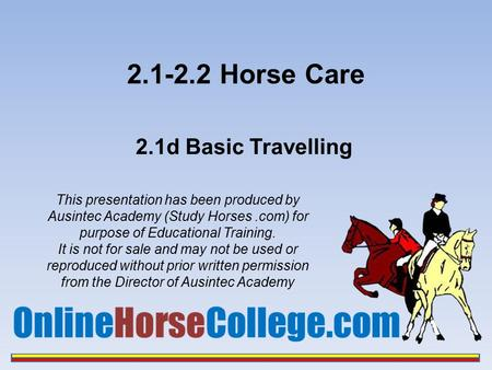 2.1-2.2 Horse Care 2.1d Basic Travelling This presentation has been produced by Ausintec Academy (Study Horses.com) for purpose of Educational Training.