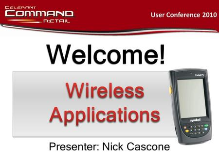 Welcome! User Conference 2010 Presenter: Nick Cascone.