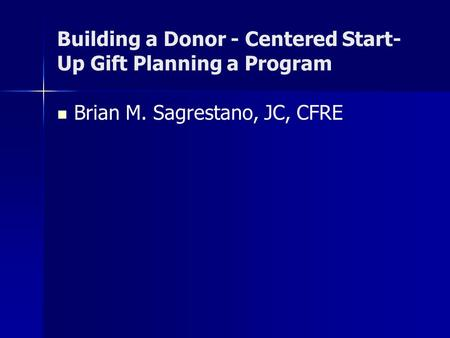 Building a Donor - Centered Start- Up Gift Planning a Program Brian M. Sagrestano, JC, CFRE.