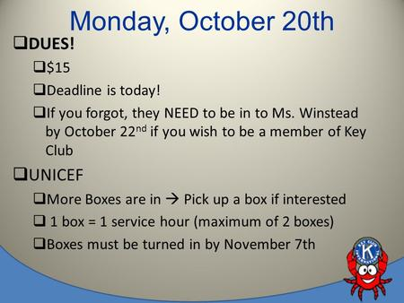 Monday, October 20th  DUES!  $15  Deadline is today!  If you forgot, they NEED to be in to Ms. Winstead by October 22 nd if you wish to be a member.