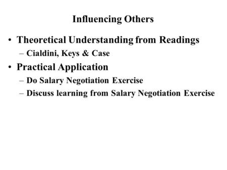 Theoretical Understanding from Readings –Cialdini, Keys & Case Practical Application –Do Salary Negotiation Exercise –Discuss learning from Salary Negotiation.