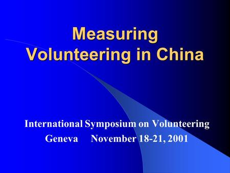 Measuring Volunteering in China International Symposium on Volunteering Geneva November 18-21, 2001.