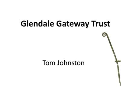 Glendale Gateway Trust Tom Johnston. The Organisation Set up in 1996 following village appraisal Registered charity Company limited by Guarantee Based.