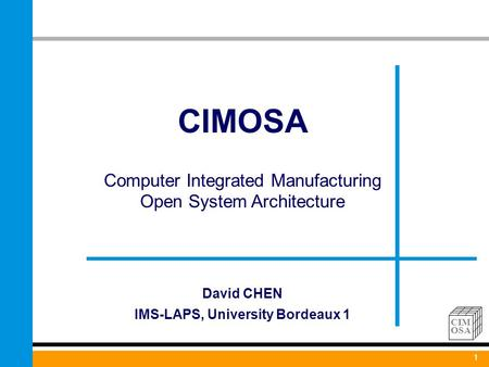 1 CIM OSA CIMOSA Computer Integrated Manufacturing Open System Architecture 1 David CHEN IMS-LAPS, University Bordeaux 1.