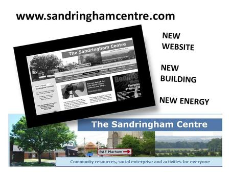 Www.sandringhamcentre.com NEW WEBSITE NEW BUILDING NEW ENERGY.
