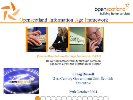 Openscotland Information Age Framework Craig Russell 21st Century Government Unit, Scottish Executive 29th October 2004.