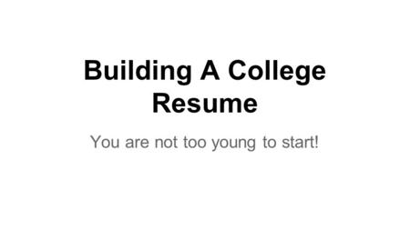 Building A College Resume You are not too young to start!