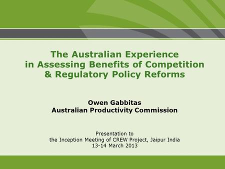 Presentation to the Inception Meeting of CREW Project, Jaipur India 13-14 March 2013 The Australian Experience in Assessing Benefits of Competition & Regulatory.