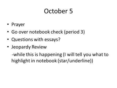 October 5 Prayer Go over notebook check (period 3) Questions with essays? Jeopardy Review -while this is happening (I will tell you what to highlight in.