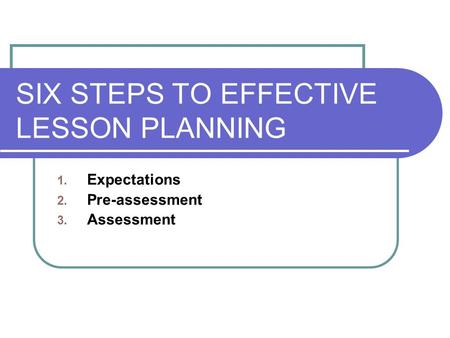 SIX STEPS TO EFFECTIVE LESSON PLANNING 1. Expectations 2. Pre-assessment 3. Assessment.