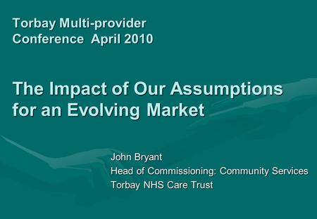 Torbay Multi-provider Conference April 2010 The Impact of Our Assumptions for an Evolving Market John Bryant Head of Commissioning: Community Services.