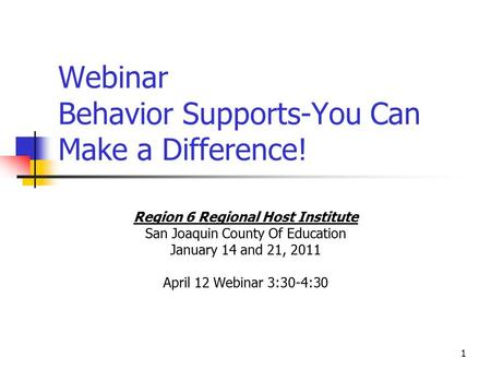 1 Webinar Behavior Supports-You Can Make a Difference! Region 6 Regional Host Institute San Joaquin County Of Education January 14 and 21, 2011 April 12.