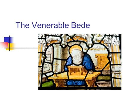 The Venerable Bede. St Bede: 673-735 ■ Wrote Ecclesiastical History of the English People, finished in 731.