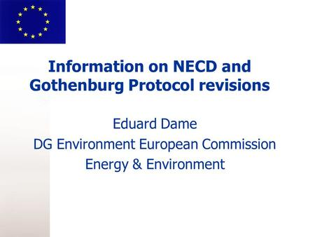 Information on NECD and Gothenburg Protocol revisions Eduard Dame DG Environment European Commission Energy & Environment.