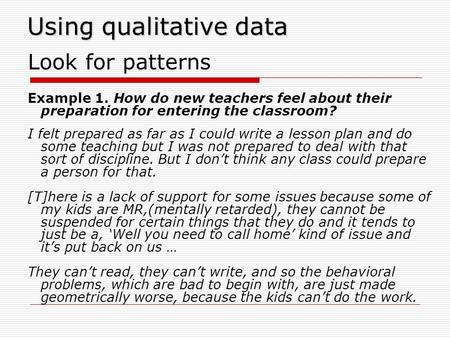 Using qualitative data Look for patterns Example 1. How do new teachers feel about their preparation for entering the classroom? I felt prepared as far.