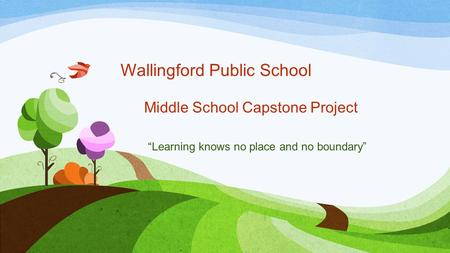"Wallingford Public School Middle School Capstone Project ""Learning knows no place and no boundary"""
