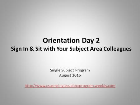 Orientation Day 2 Sign In & Sit with Your Subject Area Colleagues Single Subject Program August 2015  1.