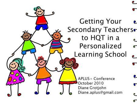 Getting Your Secondary Teachers to HQT in a Personalized Learning School APLUS+ Conference October 2010 Diane Grotjohn