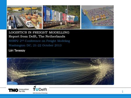 1 LOGISTICS IN FREIGHT MODELLING Report from Delft, The Netherlands SHRP2 2 nd Conference on Freight Modeling Washington DC, 21-22 October 2013 Lóri Tavasszy.