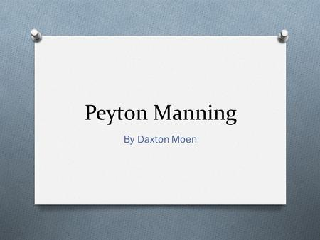 Peyton Manning By Daxton Moen. General Knowledge O He has thrown for 399 touchdowns O He is four time NFL MVP (most of anybody) O He is a recipient of.