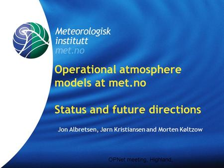 Meteorologisk Institutt met.no Operational atmosphere models at met.no Status and future directions Jon Albretsen, Jørn Kristiansen and Morten Køltzow.