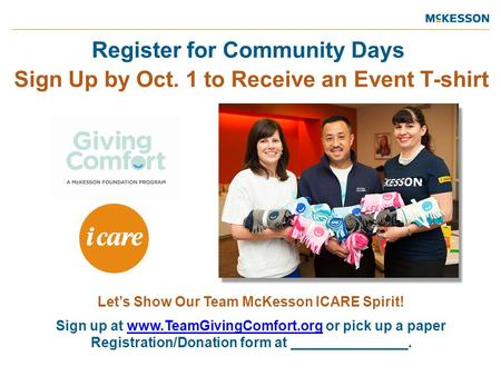 Register for Community Days Sign Up by Oct. 1 to Receive an Event T-shirt Let's Show Our Team McKesson ICARE Spirit! Sign up at www.TeamGivingComfort.org.