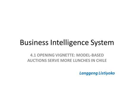Business Intelligence System 4.1 OPENING VIGNETTE: MODEL-BASED AUCTIONS SERVE MORE LUNCHES IN CHILE Langgeng Listiyoko.