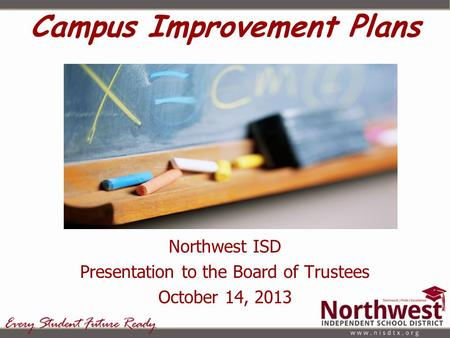 Campus Improvement Plans Northwest ISD Presentation to the Board of Trustees October 14, 2013.