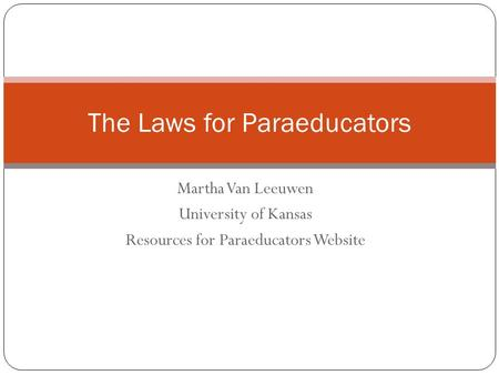 Martha Van Leeuwen University of Kansas Resources for Paraeducators Website The Laws for Paraeducators.