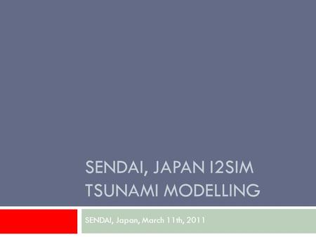 SENDAI, JAPAN I2SIM TSUNAMI MODELLING SENDAI, Japan, March 11th, 2011.