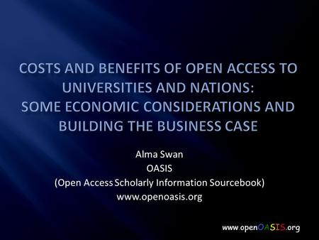 Alma Swan OASIS (Open Access Scholarly Information Sourcebook) www.openoasis.org www.openOASIS.org.