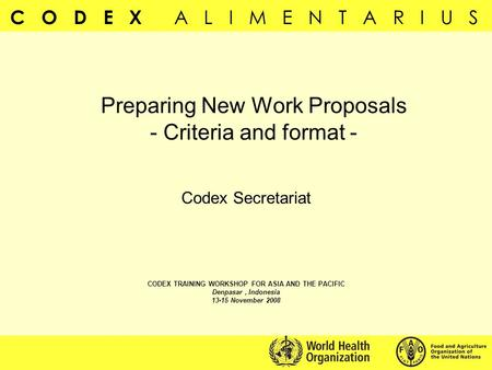 C O D E X A L I M E N T A R I U S Preparing New Work Proposals - Criteria and format - Codex Secretariat CODEX TRAINING WORKSHOP FOR ASIA AND THE PACIFIC.