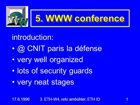 17.6.19963. ETH-W4, reto ambühler, ETH ID1 5. WWW conference CNIT paris la défense very well organized lots of security guards very neat.