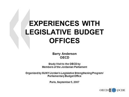 1 1 EXPERIENCES WITH LEGISLATIVE BUDGET OFFICES Barry Anderson OECD Study Visit to the OECD by Members of the Jordanian Parliament Organized by SUNY/Jordan's.