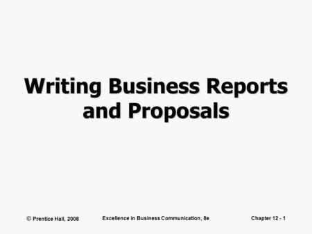 © Prentice Hall, 2008 Excellence in Business Communication, 8eChapter 12 - 1 Writing Business Reports and Proposals.