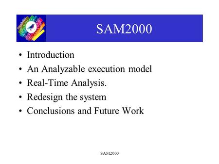 SAM2000 Introduction An Analyzable execution model Real-Time Analysis. Redesign the system Conclusions and Future Work.