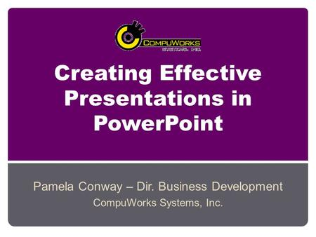 Creating Effective Presentations in PowerPoint Pamela Conway – Dir. Business Development CompuWorks Systems, Inc.