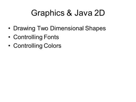 Graphics & Java 2D Drawing Two Dimensional Shapes Controlling Fonts Controlling Colors.