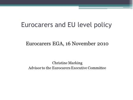 Eurocarers and EU level policy Eurocarers EGA, 16 November 2010 Christine Marking Advisor to the Eurocarers Executive Committee.