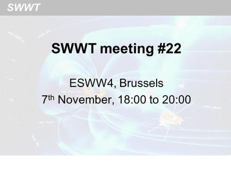 SWWT SWWT meeting #22 ESWW4, Brussels 7 th November, 18:00 to 20:00.