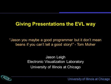 "University of Illinois at Chicago Giving Presentations the EVL way Jason Leigh Electronic Visualization Laboratory University of Illinois at Chicago ""Jason."