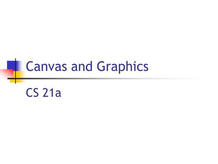 Canvas and Graphics CS 21a. 9/26/2005 Copyright 2005, by the authors of these slides, and Ateneo de Manila University. All rights reserved L17: Canvas.