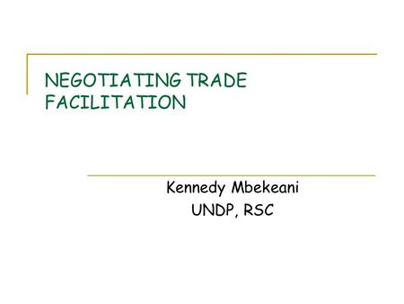 NEGOTIATING TRADE FACILITATION Kennedy Mbekeani UNDP, RSC.