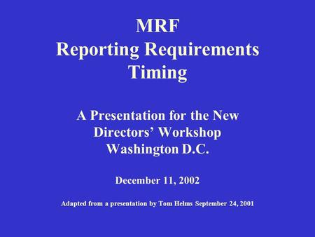 MRF Reporting Requirements Timing A Presentation for the New Directors' Workshop Washington D.C. December 11, 2002 Adapted from a presentation by Tom Helms.