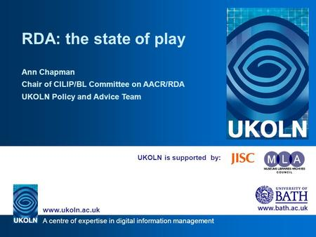 A centre of expertise in digital information management www.ukoln.ac.uk www.bath.ac.uk UKOLN is supported by: RDA: the state of play Ann Chapman Chair.