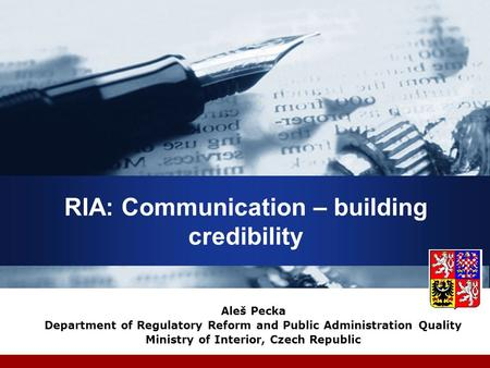RIA: Communication – building credibility Aleš Pecka Department of Regulatory Reform and Public Administration Quality Ministry of Interior, Czech Republic.