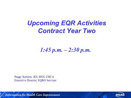 Upcoming EQR Activities Contract Year Two 1:45 p.m. – 2:30 p.m. Peggy Ketterer, RN, BSN, CHCA Executive Director, EQRO Services.