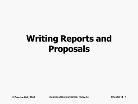 © Prentice Hall, 2008 Business Communication Today, 9eChapter 14 - 1 Writing Reports and Proposals.