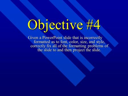 Objective #4 Given a PowerPoint slide that is incorrectly formatted as to font, color, size, and style, correctly fix all of the formatting problems of.